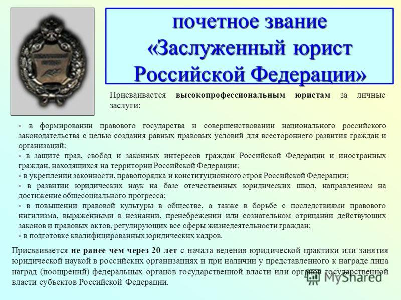 почетное звание «Заслуженный юрист Российской Федерации» Присваивается высокопрофессиональным юристам за личные заслуги: - в формировании правового государства и совершенствовании национального российского законодательства с целью создания равных пра
