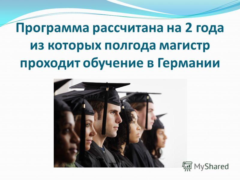 Программа рассчитана на 2 года из которых полгода магистр проходит обучение в Германии