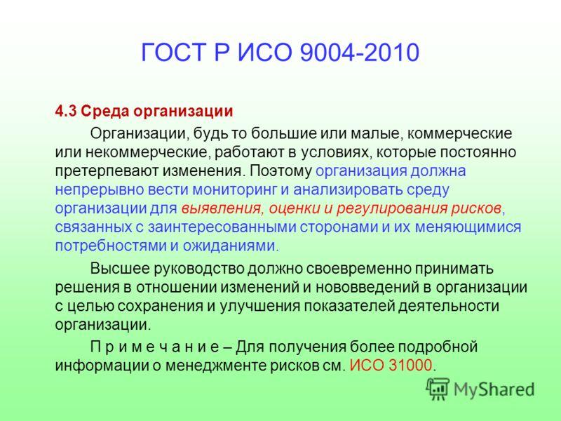 ГОСТ Р ИСО 9004-2010 4.3 Среда организации Организации, будь то большие или малые, коммерческие или некоммерческие, работают в условиях, которые постоянно претерпевают изменения. Поэтому организация должна непрерывно вести мониторинг и анализировать