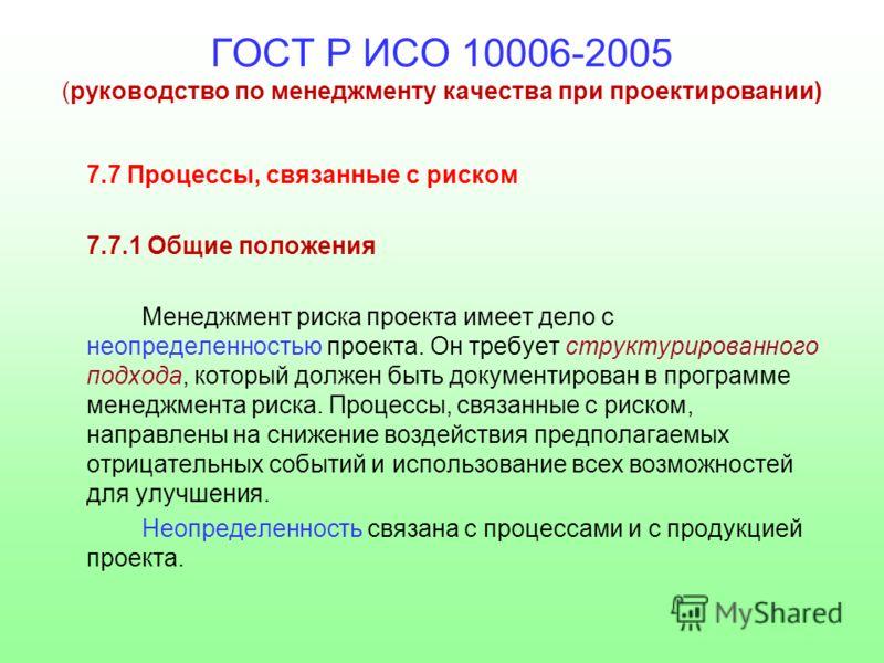 ГОСТ Р ИСО 10006-2005 (руководство по менеджменту качества при проектировании) 7.7 Процессы, связанные с риском 7.7.1 Общие положения Менеджмент риска проекта имеет дело с неопределенностью проекта. Он требует структурированного подхода, который долж