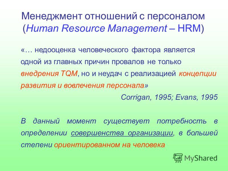 Менеджмент отношений с персоналом (Human Resource Management – HRM) «… недооценка человеческого фактора является одной из главных причин провалов не только внедрения TQM, но и неудач с реализацией концепции развития и вовлечения персонала» Corrigan,