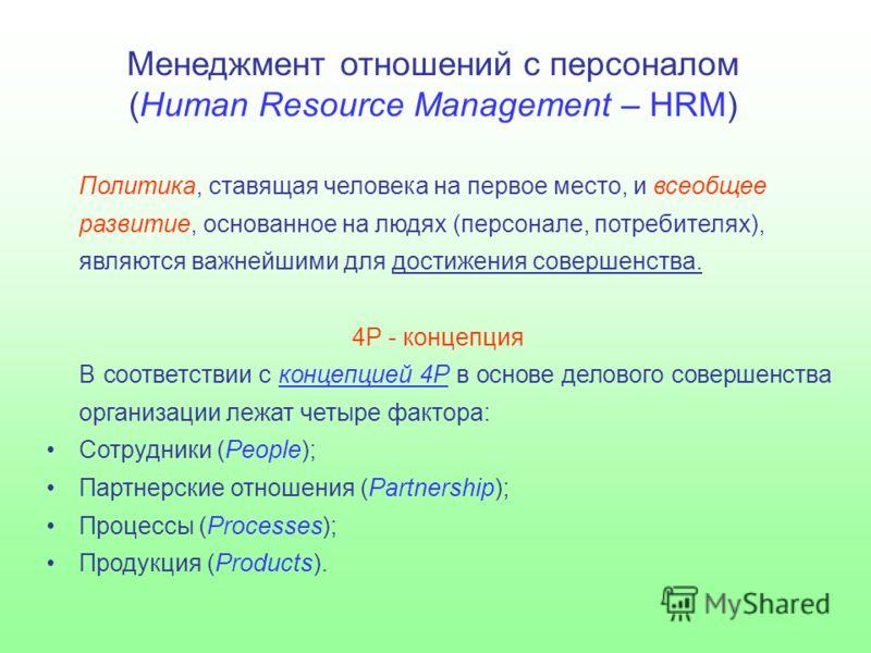 Менеджмент отношений с персоналом (Human Resource Management – HRM) Политика, ставящая человека на первое место, и всеобщее развитие, основанное на людях (персонале, потребителях), являются важнейшими для достижения совершенства. 4Р - концепция В соо