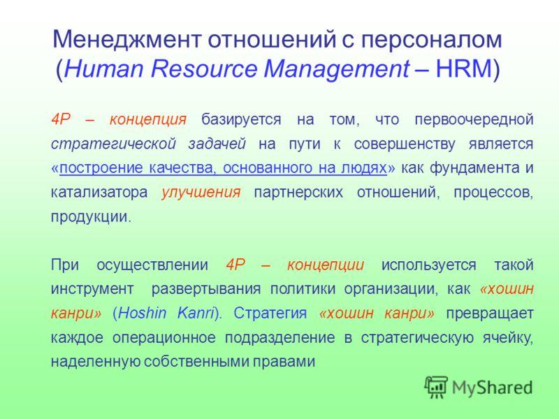 Менеджмент отношений с персоналом (Human Resource Management – HRM) 4Р – концепция базируется на том, что первоочередной стратегической задачей на пути к совершенству является «построение качества, основанного на людях» как фундамента и катализатора