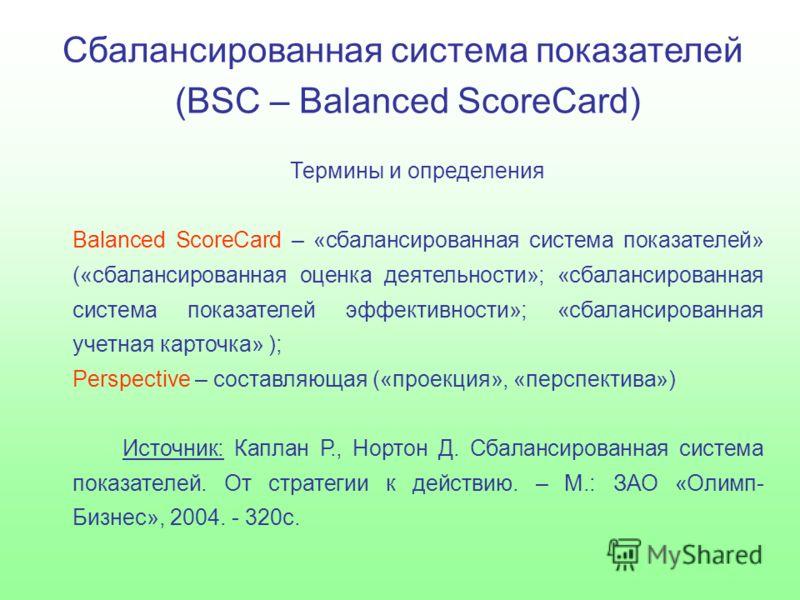 Сбалансированная система показателей (BSC – Balanced ScoreCard) Термины и определения Balanced ScoreСard – «сбалансированная система показателей» («сбалансированная оценка деятельности»; «сбалансированная система показателей эффективности»; «сбаланси