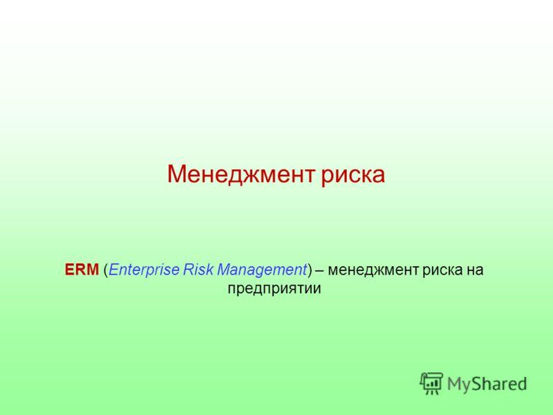 Менеджмент риска ERM (Enterprise Risk Management) – менеджмент риска на предприятии