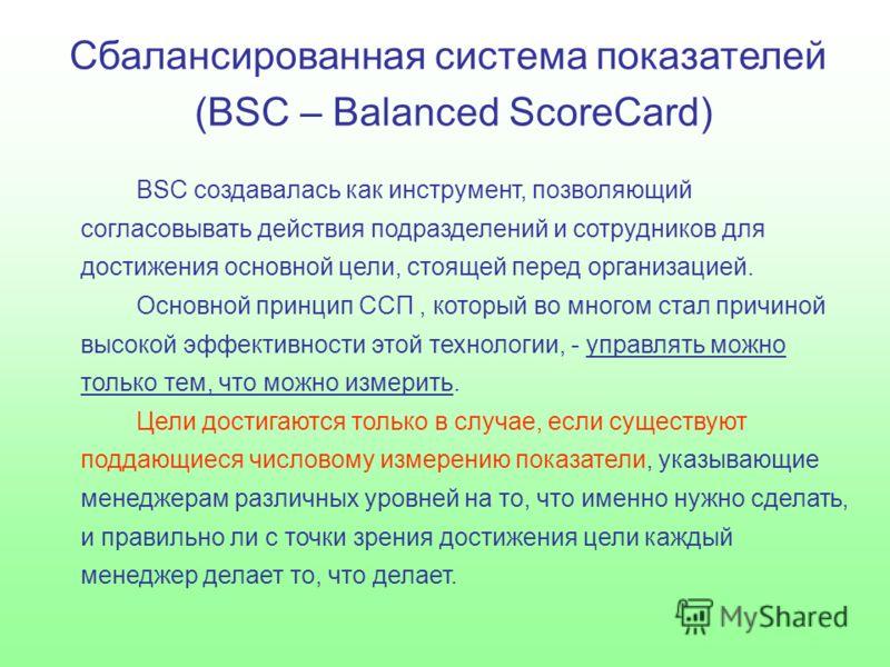 Сбалансированная система показателей (BSC – Balanced ScoreCard) BSC создавалась как инструмент, позволяющий согласовывать действия подразделений и сотрудников для достижения основной цели, стоящей перед организацией. Основной принцип ССП, который во