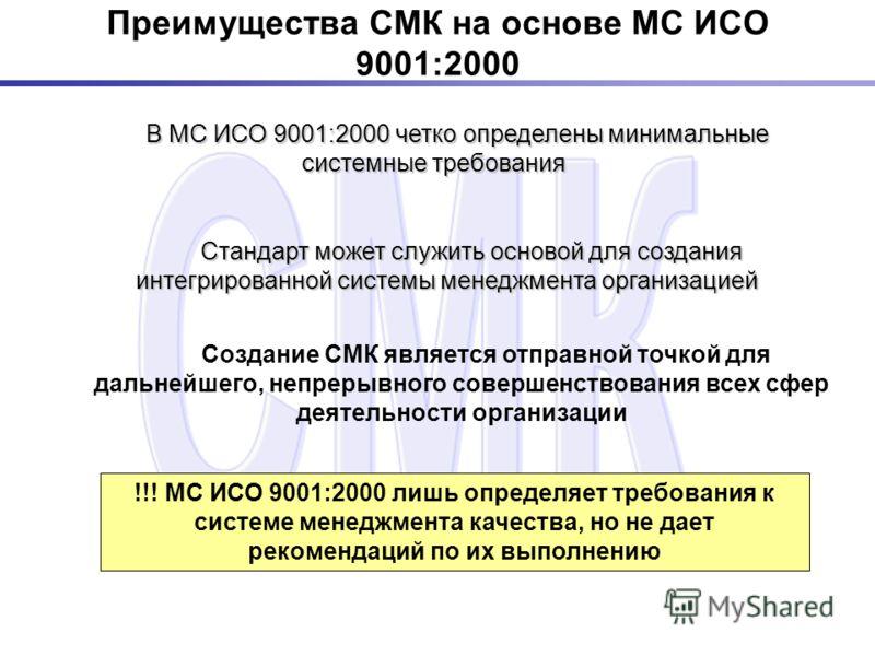 Преимущества СМК на основе МС ИСО 9001:2000 В МС ИСО 9001:2000 четко определены минимальные системные требования В МС ИСО 9001:2000 четко определены минимальные системные требования !!! МС ИСО 9001:2000 лишь определяет требования к системе менеджмент