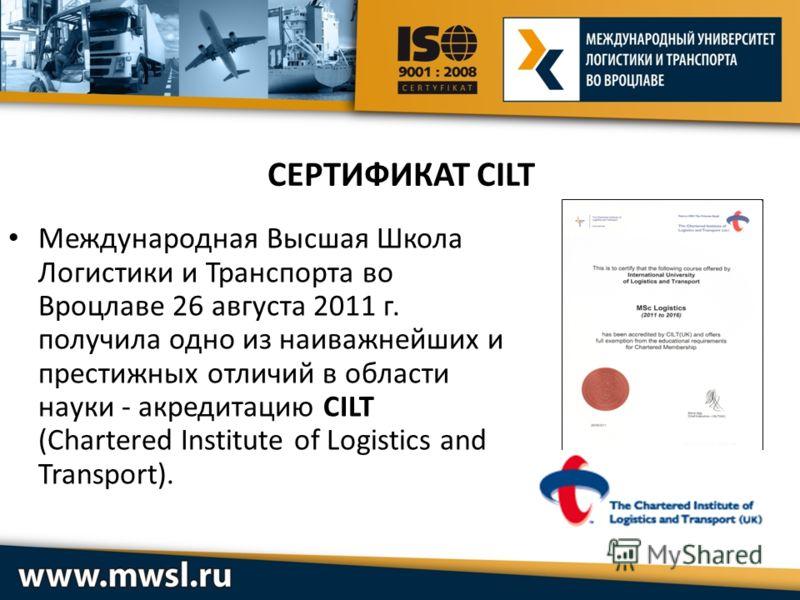 СЕРТИФИКАТ CILT Международная Высшая Школа Логистики и Транспорта во Вроцлаве 26 августа 2011 г. получила одно из наиважнейших и престижных отличий в области науки - акредитацию CILT (Chartered Institute of Logistics and Transport).