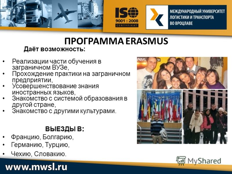 ПРОГРАММА ERASMUS Даёт возможность: Реализации части обучения в заграничном ВУЗе, Прохождение практики на заграничном предприятии, Усовершенствование знания иностранных языков, Знакомство с системой образования в другой стране, Знакомство с другими к
