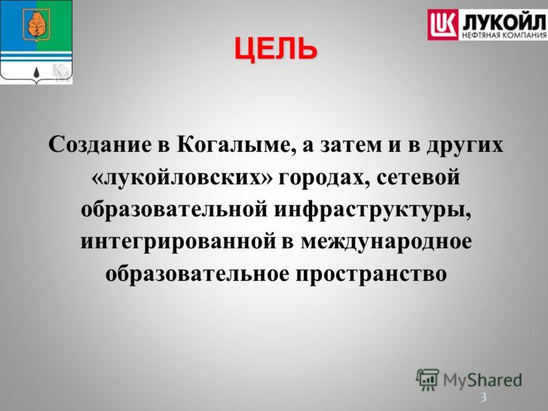 3 ЦЕЛЬ Создание в Когалыме, а затем и в других «лукойловских» городах, сетевой образовательной инфраструктуры, интегрированной в международное образовательное пространство