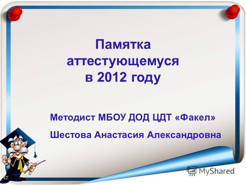 Методист МБОУ ДОД ЦДТ «Факел» Шестова Анастасия Александровна Памятка аттестующемуся в 2012 году