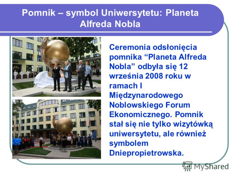 Pomnik – symbol Uniwersytetu: Planeta Alfreda Nobla Ceremonia odsłonięcia pomnika Planeta Alfreda Nobla odbyła się 12 września 2008 roku w ramach I Międzynarodowego Noblowskiego Forum Ekonomicznego. Pomnik stał się nie tylko wizytówką uniwersytetu, a