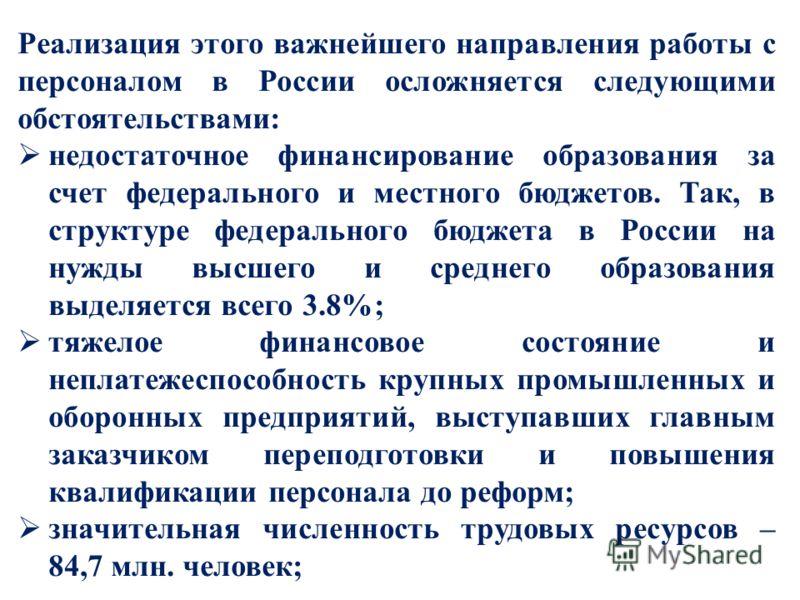 Реализация этого важнейшего направления работы с персоналом в России осложняется следующими обстоятельствами: недостаточное финансирование образования за счет федерального и местного бюджетов. Так, в структуре федерального бюджета в России на нужды в