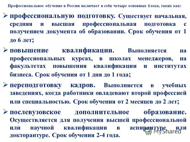 Профессиональное обучение в России включает в себя четыре основных блока, таких как: профессиональную подготовку. Существует начальная, средняя и высшая профессиональная подготовка с получением документа об образовании. Срок обучения от 1 до 6 лет ;