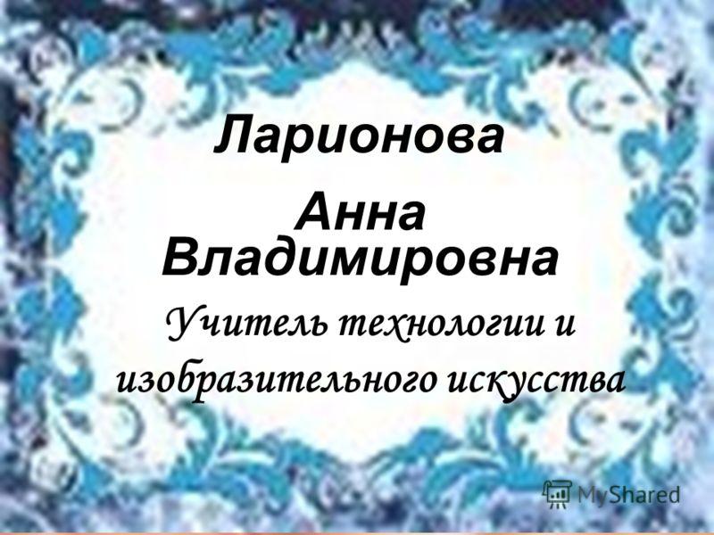 Ларионова Анна Владимировна Учитель технологии и изобразительного искусства