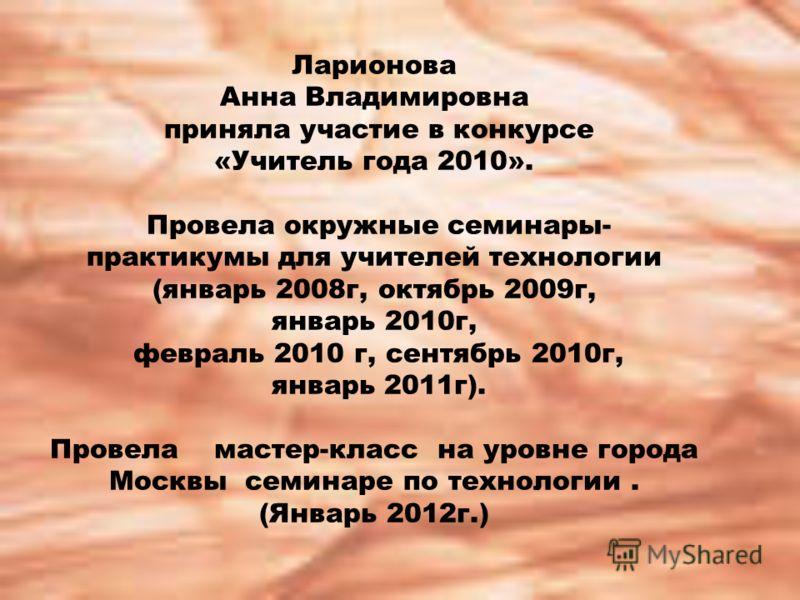 Ларионова Анна Владимировна приняла участие в конкурсе «Учитель года 2010». Провела окружные семинары- практикумы для учителей технологии (январь 2008г, октябрь 2009г, январь 2010г, февраль 2010 г, сентябрь 2010г, январь 2011г). Провела мастер-класс