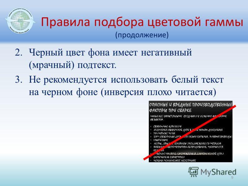 Правила подбора цветовой гаммы (продолжение) 2.Черный цвет фона имеет негативный (мрачный) подтекст. 3.Не рекомендуется использовать белый текст на черном фоне (инверсия плохо читается) 9