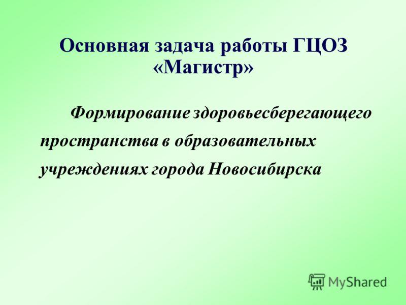 Формирование здоровьесберегающего пространства в образовательных учреждениях города Новосибирска Основная задача работы ГЦОЗ «Магистр»