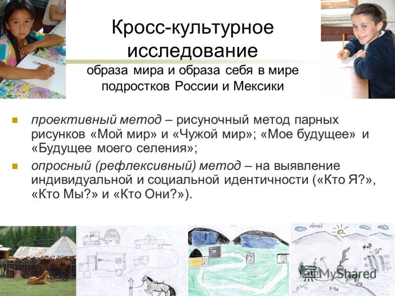 Кросс-культурное исследование образа мира и образа себя в мире подростков России и Мексики проективный метод – рисуночный метод парных рисунков «Мой мир» и «Чужой мир»; «Мое будущее» и «Будущее моего селения»; опросный (рефлексивный) метод – на выявл