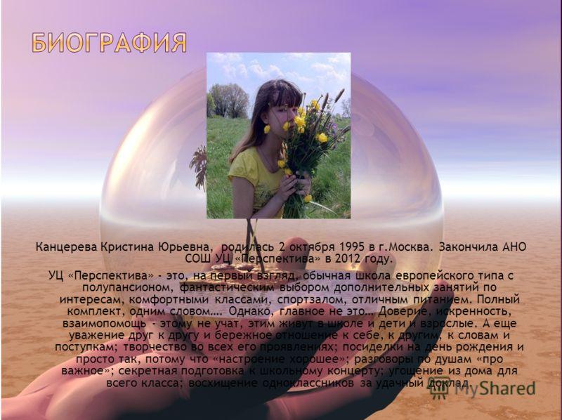 Канцерева Кристина Юрьевна, родилась 2 октября 1995 в г.Москва. Закончила АНО СОШ УЦ «Перспектива» в 2012 году. УЦ «Перспектива» - это, на первый взгляд, обычная школа европейского типа с полупансионом, фантастическим выбором дополнительных занятий п