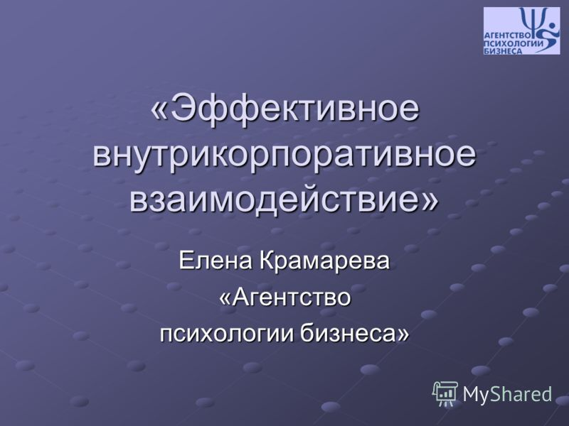 «Эффективное внутрикорпоративное взаимодействие» Елена Крамарева «Агентство психологии бизнеса»