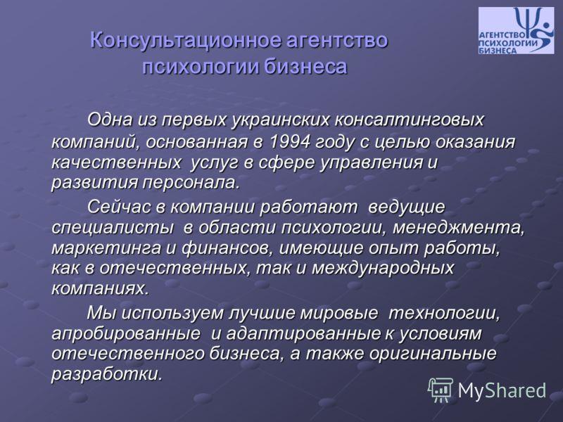 Консультационное агентство психологии бизнеса Одна из первых украинских консалтинговых компаний, основанная в 1994 году с целью оказания качественных услуг в сфере управления и развития персонала. Сейчас в компании работают ведущие специалисты в обла