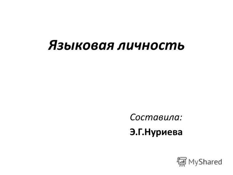 Языковая личность Составила: Э.Г.Нуриева