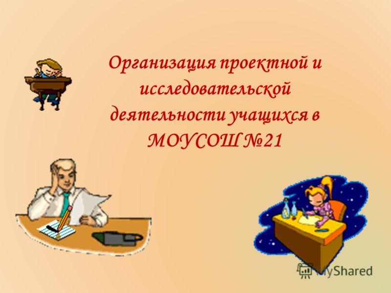Организация проектной и исследовательской деятельности учащихся в МОУСОШ 21
