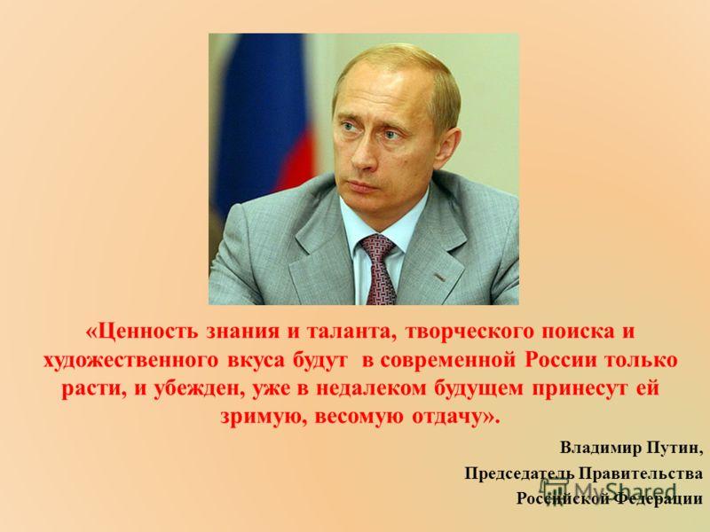 «Ценность знания и таланта, творческого поиска и художественного вкуса будут в современной России только расти, и убежден, уже в недалеком будущем принесут ей зримую, весомую отдачу». Владимир Путин, Председатель Правительства Российской Федерации