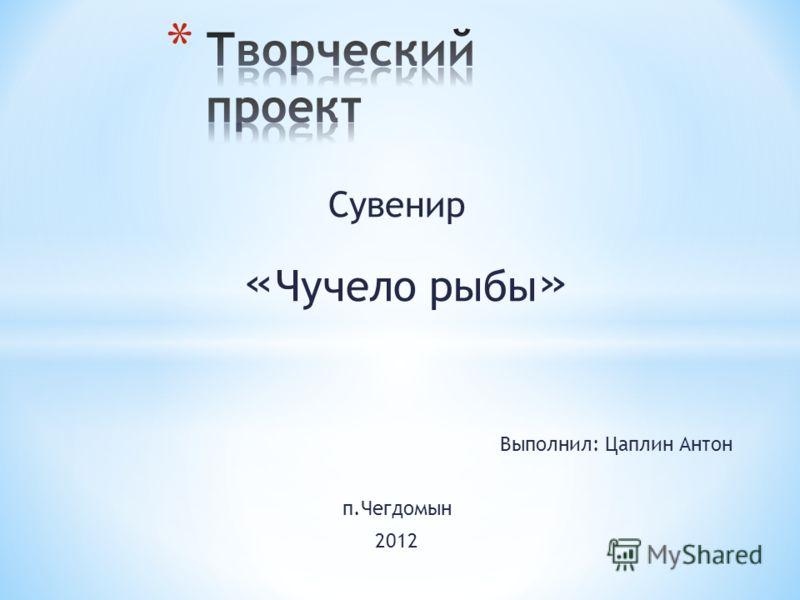 Сувенир « Чучело рыбы » Выполнил: Цаплин Антон п.Чегдомын 2012