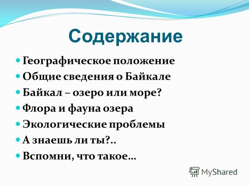 Содержание Географическое положение Общие сведения о Байкале Байкал – озеро или море? Флора и фауна озера Экологические проблемы А знаешь ли ты?.. Вспомни, что такое…