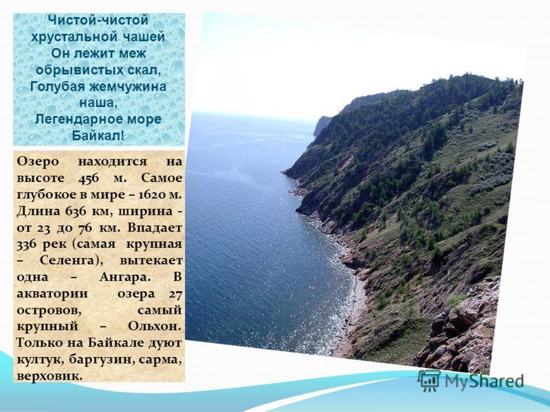 Чистой-чистой хрустальной чашей Он лежит меж обрывистых скал, Голубая жемчужина наша, Легендарное море Байкал! Озеро находится на высоте 456 м. Самое глубокое в мире – 1620 м. Длина 636 км, ширина - от 23 до 76 км. Впадает 336 рек (самая крупная – Се