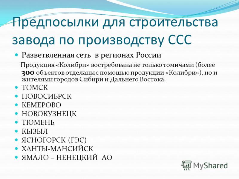 Предпосылки для строительства завода по производству ССС Разветвленная сеть в регионах России Продукция «Колибри» востребована не только томичами (более 300 объектов отделаны с помощью продукции «Колибри»), но и жителями городов Сибири и Дальнего Вос
