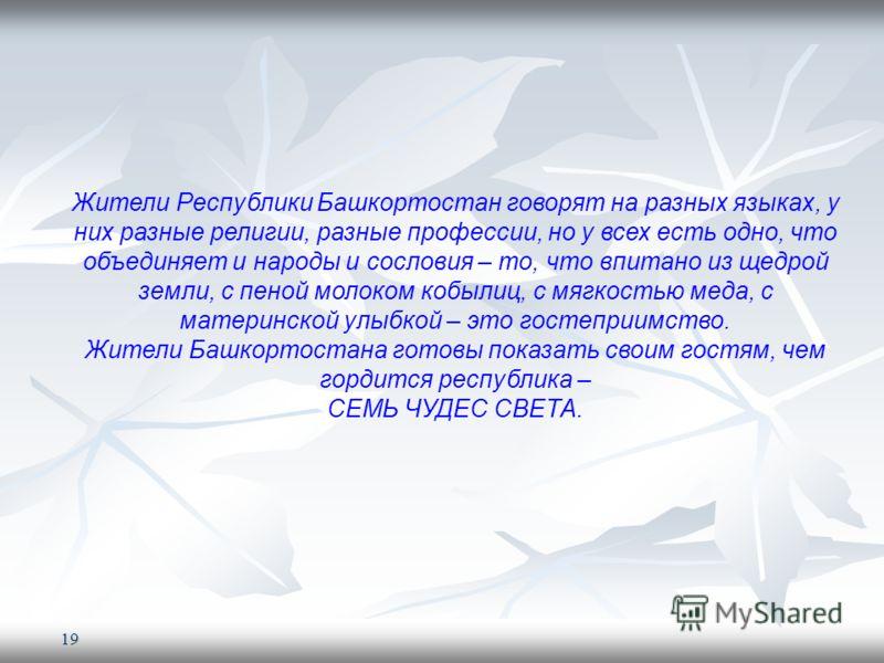 19 Жители Республики Башкортостан говорят на разных языках, у них разные религии, разные профессии, но у всех есть одно, что объединяет и народы и сословия – то, что впитано из щедрой земли, с пеной молоком кобылиц, с мягкостью меда, с материнской ул