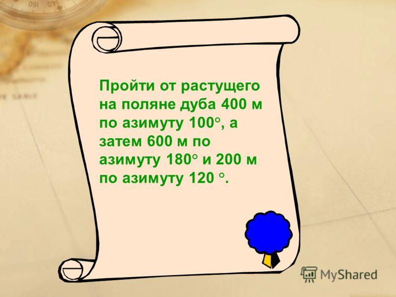 Пройти от растущего на поляне дуба 400 м по азимуту 100°, а затем 600 м по азимуту 180° и 200 м по азимуту 120 °.