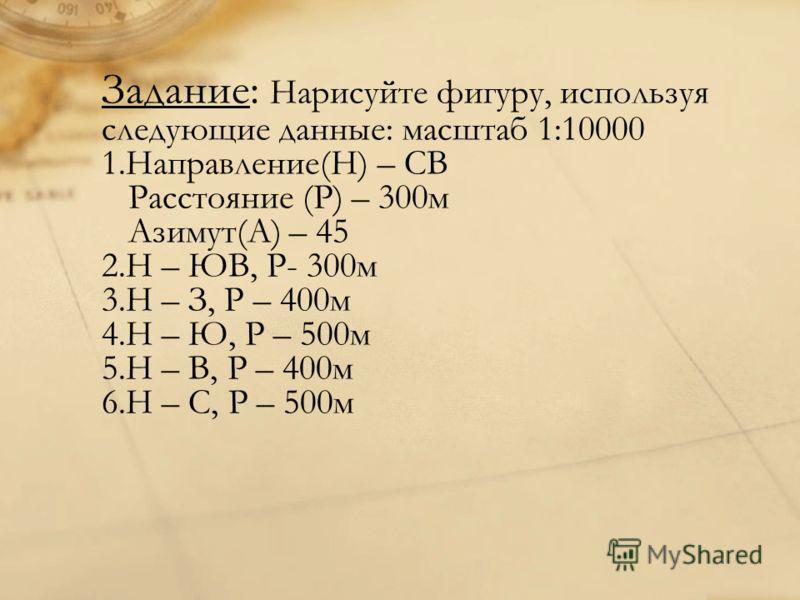Задание: Нарисуйте фигуру, используя следующие данные: масштаб 1:10000 1.Направление(Н) – СВ Расстояние (Р) – 300м Азимут(А) – 45 2.Н – ЮВ, Р- 300м 3.Н – З, Р – 400м 4.Н – Ю, Р – 500м 5.Н – В, Р – 400м 6.Н – С, Р – 500м