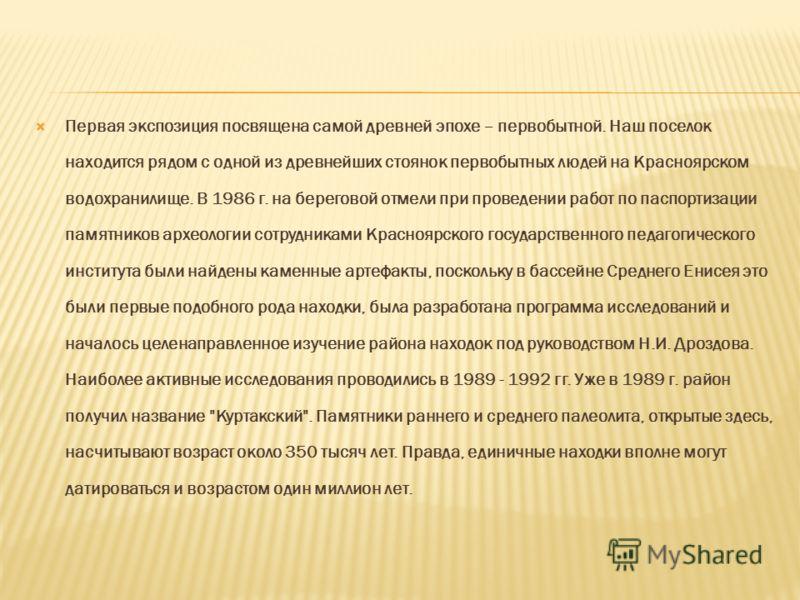 Первая экспозиция посвящена самой древней эпохе – первобытной. Наш поселок находится рядом с одной из древнейших стоянок первобытных людей на Красноярском водохранилище. В 1986 г. на береговой отмели при проведении работ по паспортизации памятников а