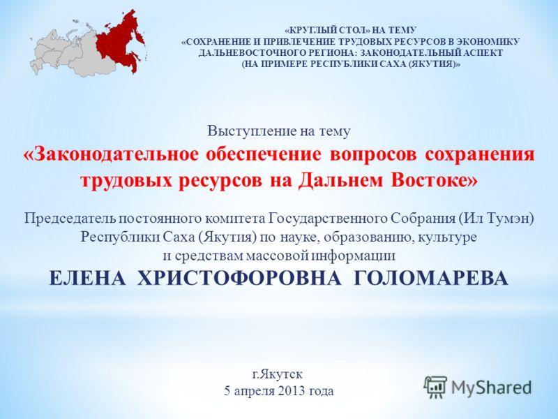 г.Якутск 5 апреля 2013 года Выступление на тему «Законодательное обеспечение вопросов сохранения трудовых ресурсов на Дальнем Востоке» Председатель постоянного комитета Государственного Собрания (Ил Тумэн) Республики Саха (Якутия) по науке, образован