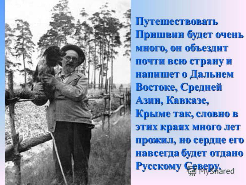 Путешествовать Пришвин будет очень много, он объездит почти всю страну и напишет о Дальнем Востоке, Средней Азии, Кавказе, Крыме так, словно в этих краях много лет прожил, но сердце его навсегда будет отдано Русскому Северу.