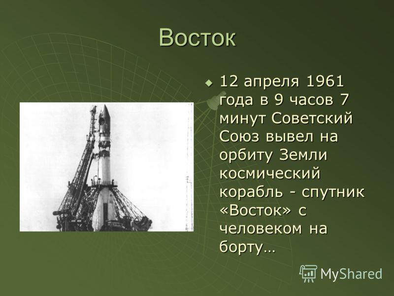 Восток 12 апреля 1961 года в 9 часов 7 минут Советский Союз вывел на орбиту Земли космический корабль - спутник «Восток» с человеком на борту… 12 апреля 1961 года в 9 часов 7 минут Советский Союз вывел на орбиту Земли космический корабль - спутник «В