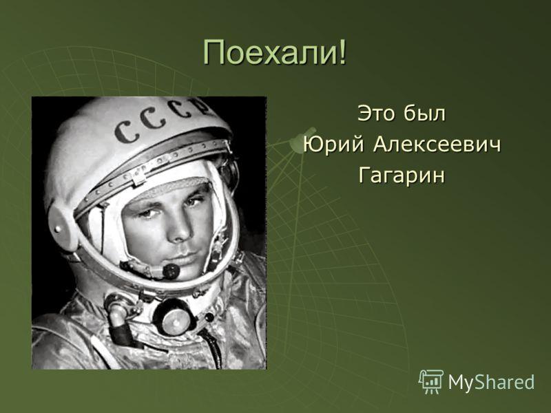 Поехали! Это был Юрий Алексеевич Гагарин