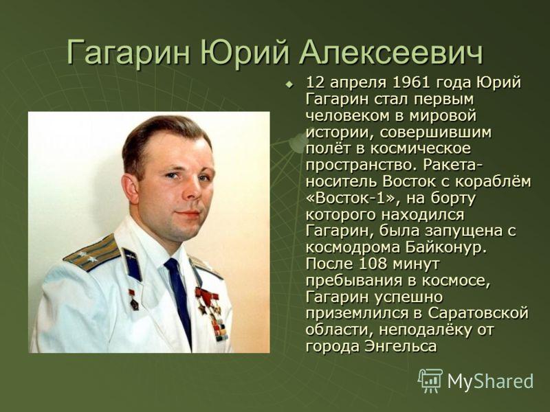 Гагарин Юрий Алексеевич 12 апреля 1961 года Юрий Гагарин стал первым человеком в мировой истории, совершившим полёт в космическое пространство. Ракета- носитель Восток с кораблём «Восток-1», на борту которого находился Гагарин, была запущена с космод