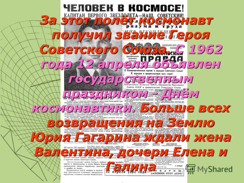 За этот полёт космонавт получил звание Героя Советского Союза. С 1962 года 12 апреля объявлен государственным праздником - Днём космонавтики. Больше всех возвращения на Землю Юрия Гагарина ждали жена Валентина, дочери Елена и Галина