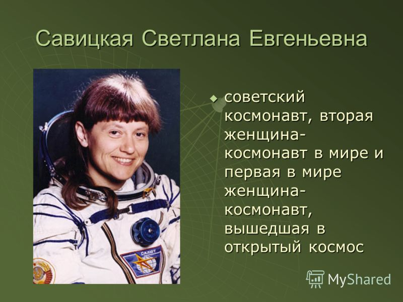 Савицкая Светлана Евгеньевна советский космонавт, вторая женщина- космонавт в мире и первая в мире женщина- космонавт, вышедшая в открытый космос советский космонавт, вторая женщина- космонавт в мире и первая в мире женщина- космонавт, вышедшая в отк