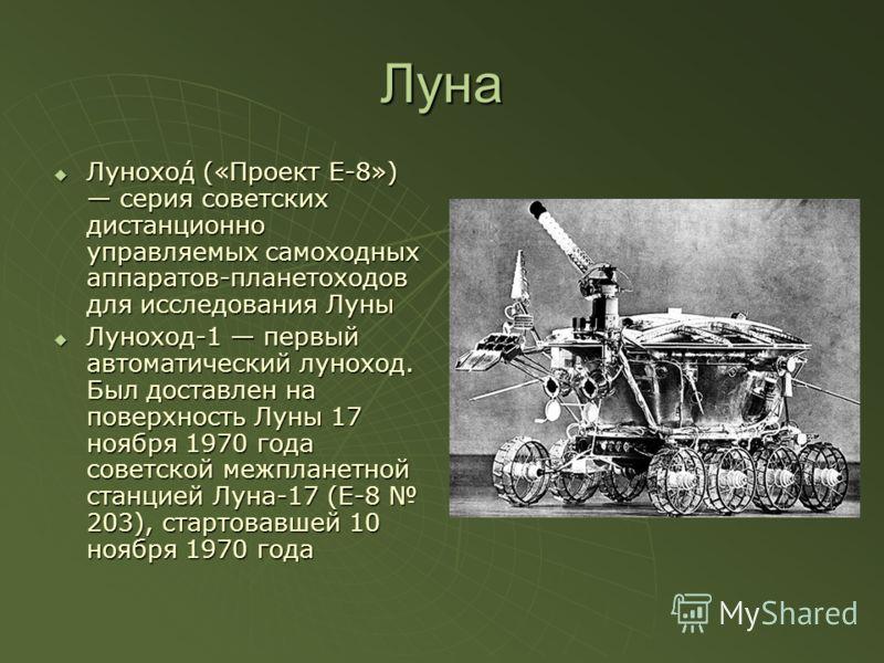 Луна Лунохо́д («Проект Е-8») серия советских дистанционно управляемых самоходных аппаратов-планетоходов для исследования Луны Лунохо́д («Проект Е-8») серия советских дистанционно управляемых самоходных аппаратов-планетоходов для исследования Луны Лун