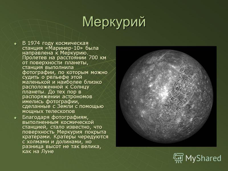Меркурий В 1974 году космическая станция «Маринер-10» была направлена к Меркурию. Пролетев на расстоянии 700 км от поверхности планеты, станция выполнила фотографии, по которым можно судить о рельефе этой маленькой и наиболее близко расположенной к С