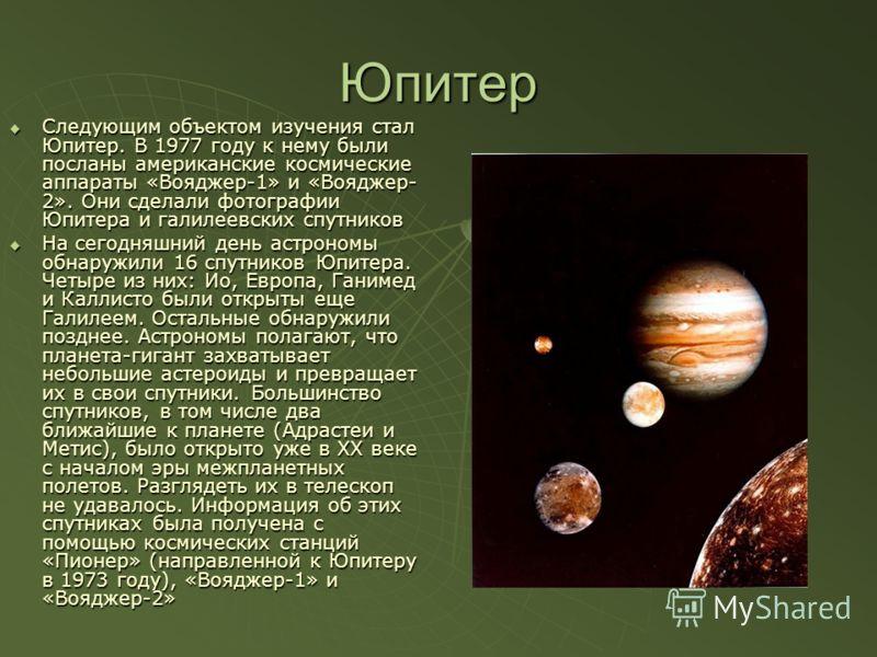 Юпитер Следующим объектом изучения стал Юпитер. В 1977 году к нему были посланы американские космические аппараты «Вояджер-1» и «Вояджер- 2». Они сделали фотографии Юпитера и галилеевских спутников Следующим объектом изучения стал Юпитер. В 1977 году