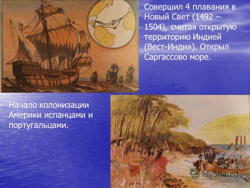 Совершил 4 плавания в Новый Свет (1492 – 1504), считая открытую территорию Индией (Вест-Индия). Открыл Саргассово море. Начало колонизации Америки испанцами и португальцами.