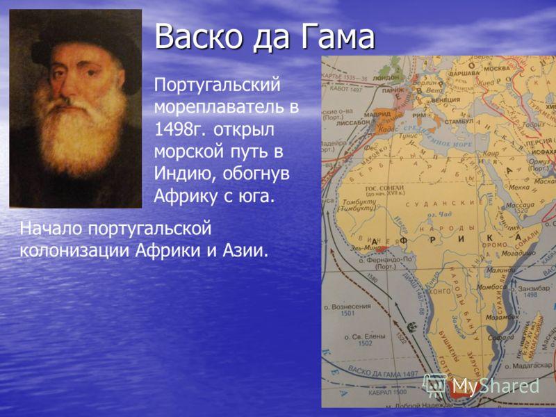 Васко да Гама Португальский мореплаватель в 1498г. открыл морской путь в Индию, обогнув Африку с юга. Начало португальской колонизации Африки и Азии.