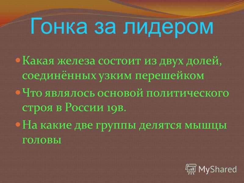 Гонка за лидером Какая железа состоит из двух долей, соединённых узким перешейком Что являлось основой политического строя в России 19в. На какие две группы делятся мышцы головы